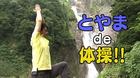 とやまde体操 8月6日(土)から放送 第17回称名滝de体操してみた